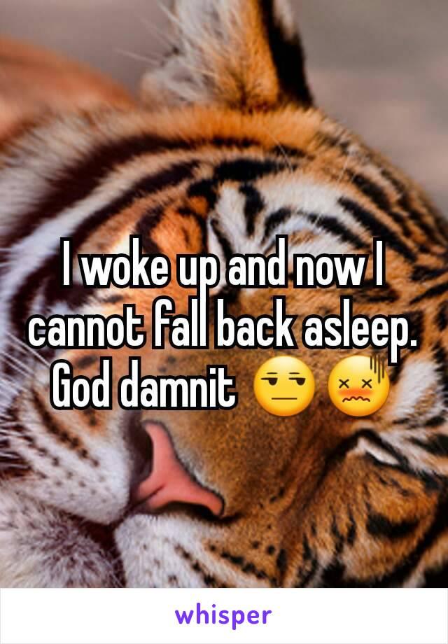 I woke up and now I cannot fall back asleep. God damnit 😒😖