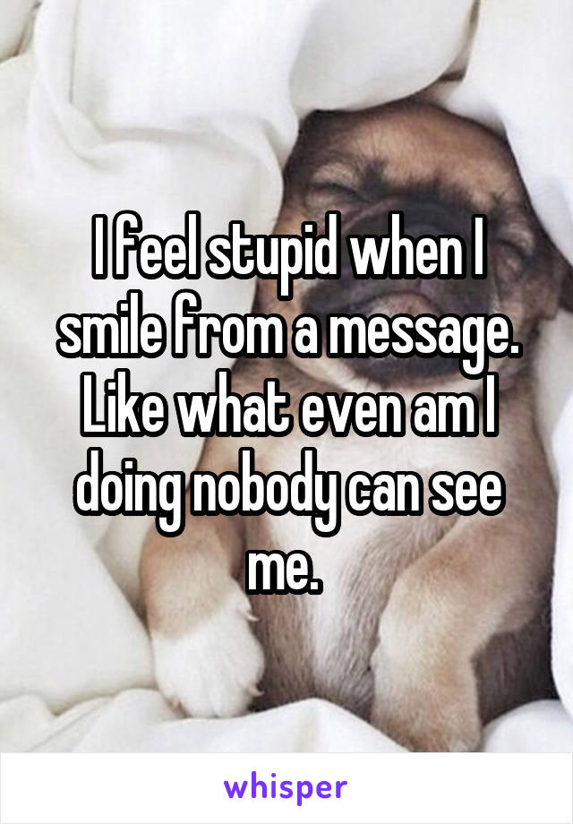I feel stupid when I smile from a message. Like what even am I doing nobody can see me.