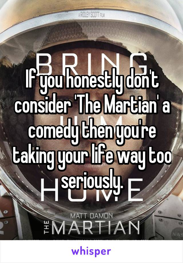 If you honestly don't consider 'The Martian' a comedy then you're taking your life way too seriously.
