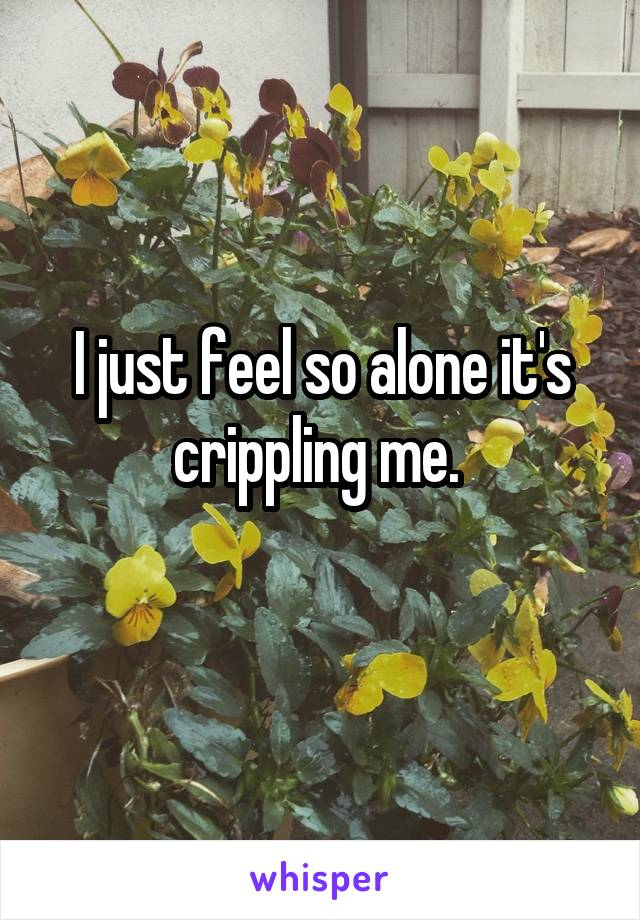 I just feel so alone it's crippling me.