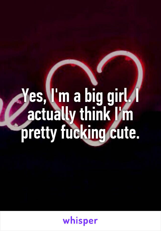 Yes, I'm a big girl. I actually think I'm pretty fucking cute.