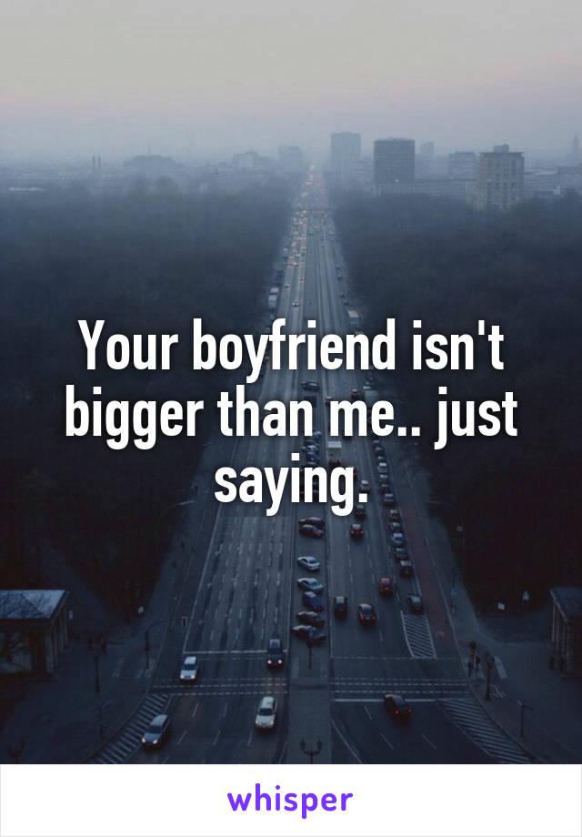 Your boyfriend isn't bigger than me.. just saying.