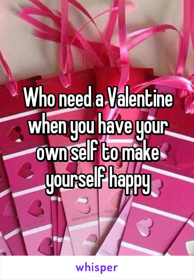 Who need a Valentine when you have your own self to make yourself happy