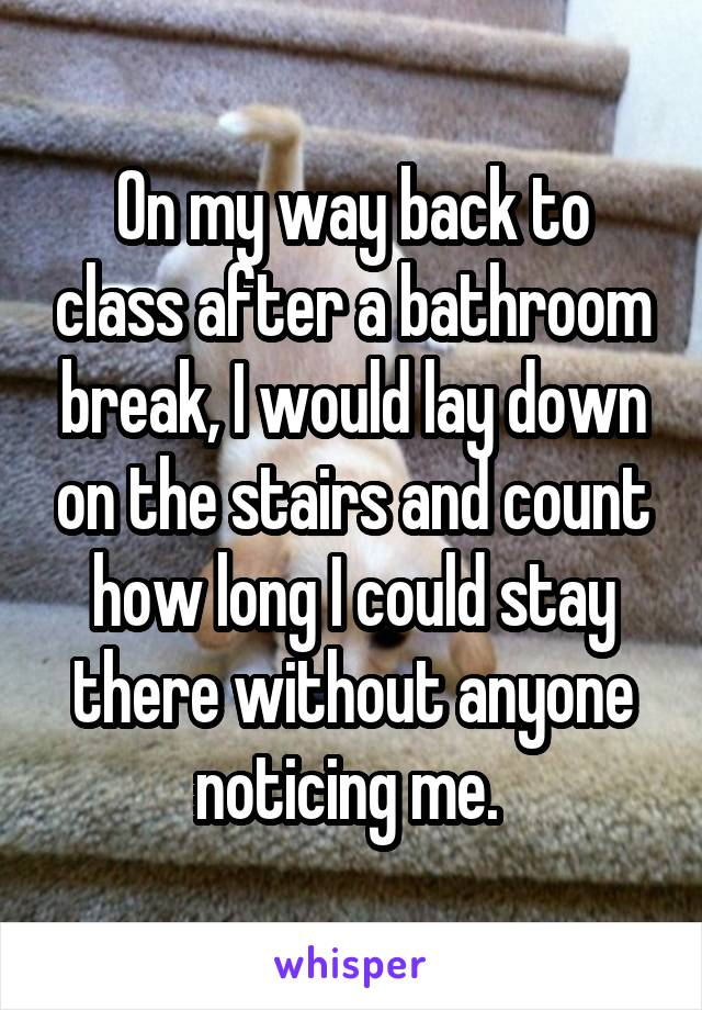 On my way back to class after a bathroom break, I would lay down on the stairs and count how long I could stay there without anyone noticing me.