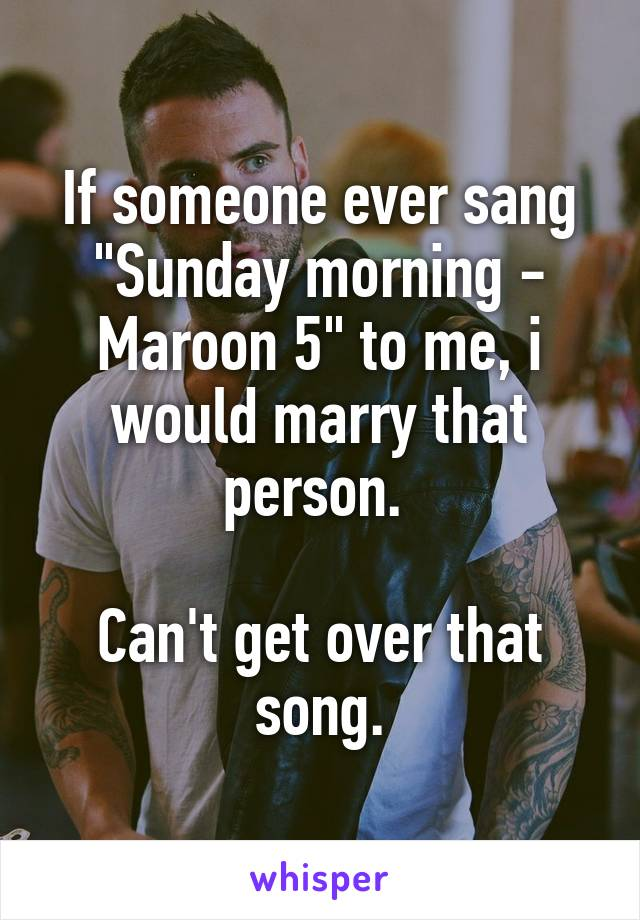 "If someone ever sang ""Sunday morning - Maroon 5"" to me, i would marry that person.   Can't get over that song."