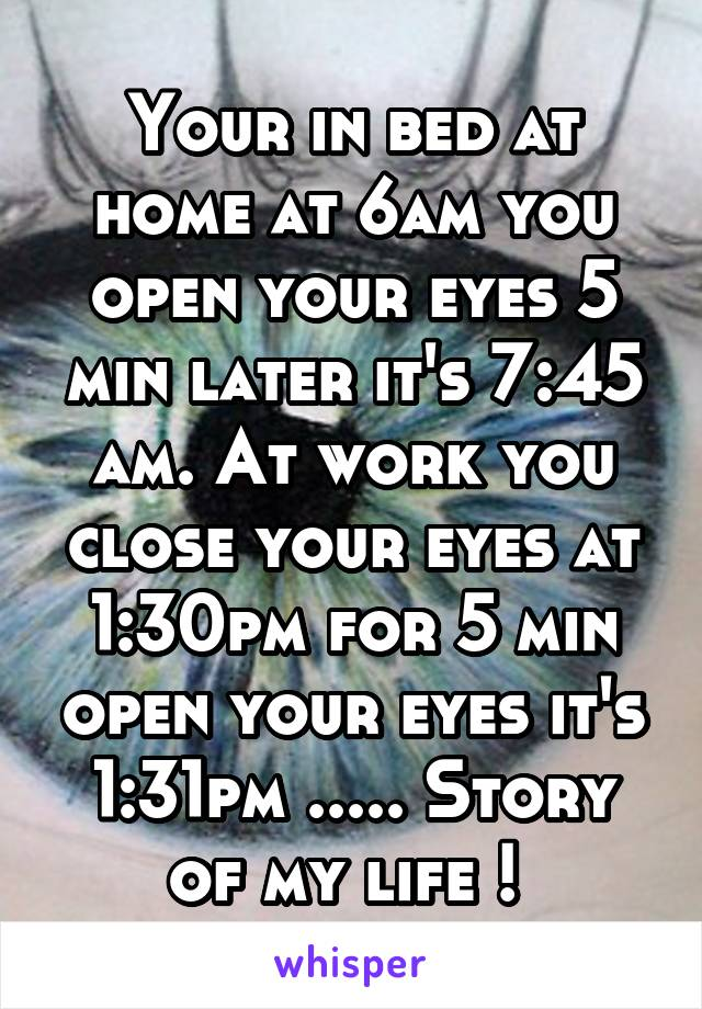 Your in bed at home at 6am you open your eyes 5 min later it's 7:45 am. At work you close your eyes at 1:30pm for 5 min open your eyes it's 1:31pm ..... Story of my life !