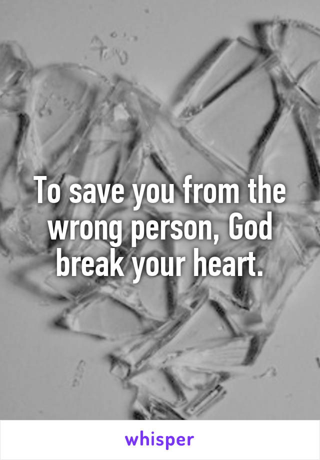 To save you from the wrong person, God break your heart.