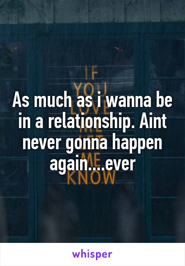 As much as i wanna be in a relationship. Aint never gonna happen again....ever
