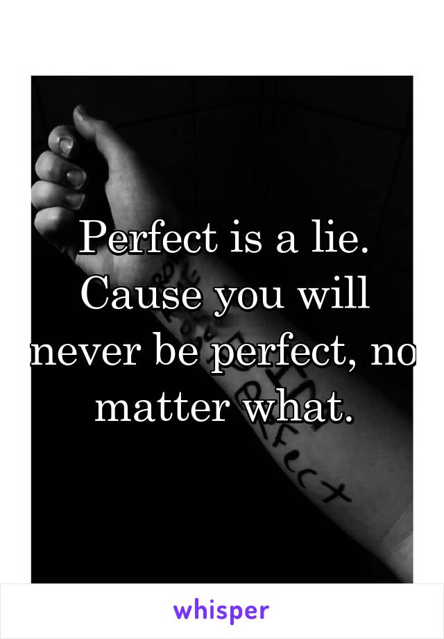 Perfect is a lie. Cause you will never be perfect, no matter what.