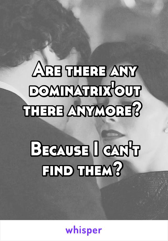 Are there any dominatrix'out there anymore?   Because I can't find them?