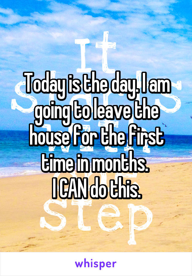 Today is the day. I am going to leave the house for the first time in months.  I CAN do this.