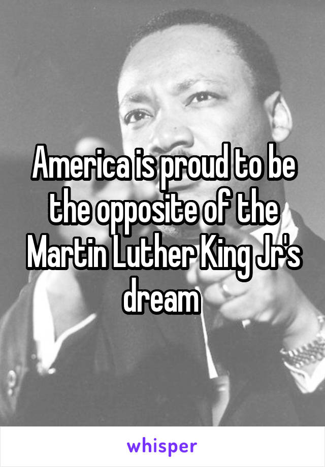 America is proud to be the opposite of the Martin Luther King Jr's dream