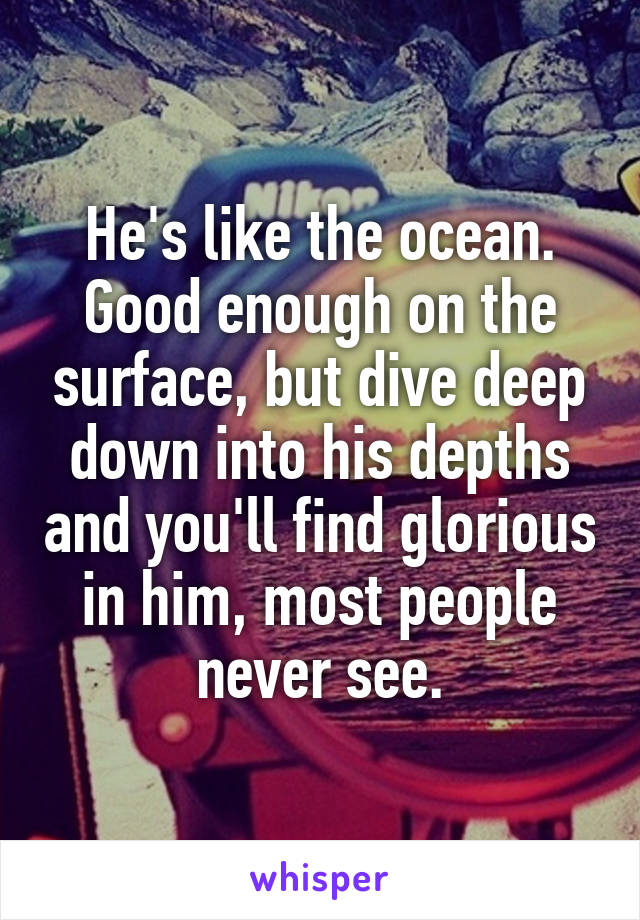 He's like the ocean. Good enough on the surface, but dive deep down into his depths and you'll find glorious in him, most people never see.