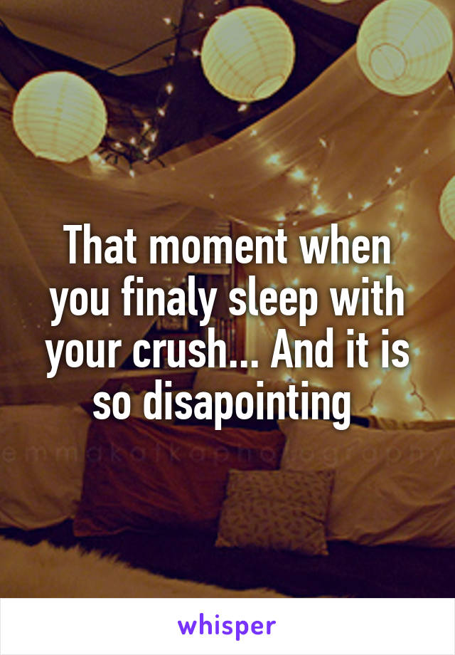 That moment when you finaly sleep with your crush... And it is so disapointing