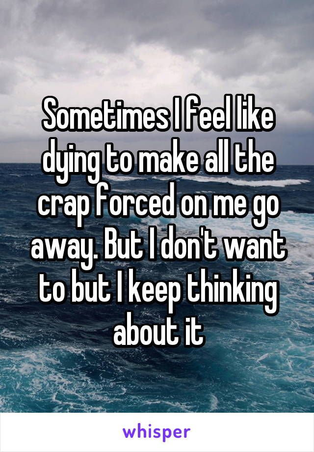 Sometimes I feel like dying to make all the crap forced on me go away. But I don't want to but I keep thinking about it
