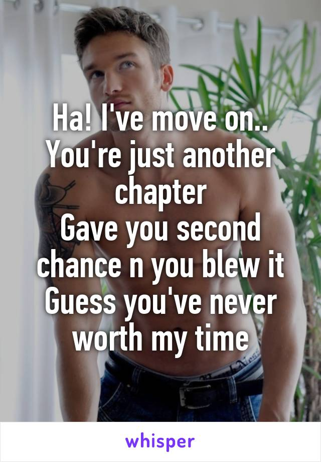 Ha! I've move on.. You're just another chapter Gave you second chance n you blew it Guess you've never worth my time