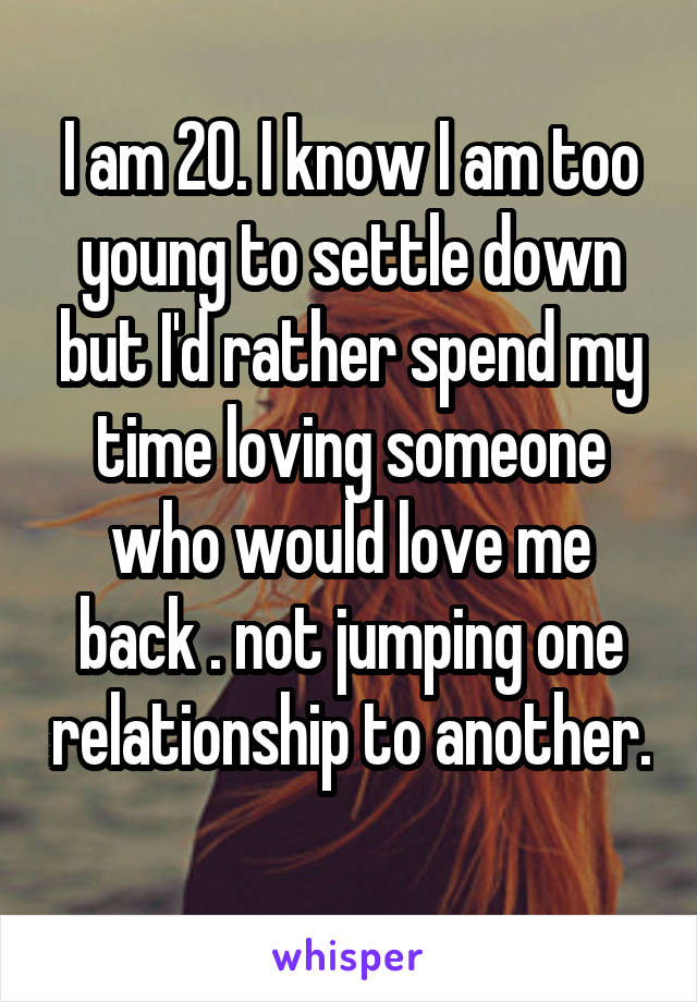 I am 20. I know I am too young to settle down but I'd rather spend my time loving someone who would love me back . not jumping one relationship to another.