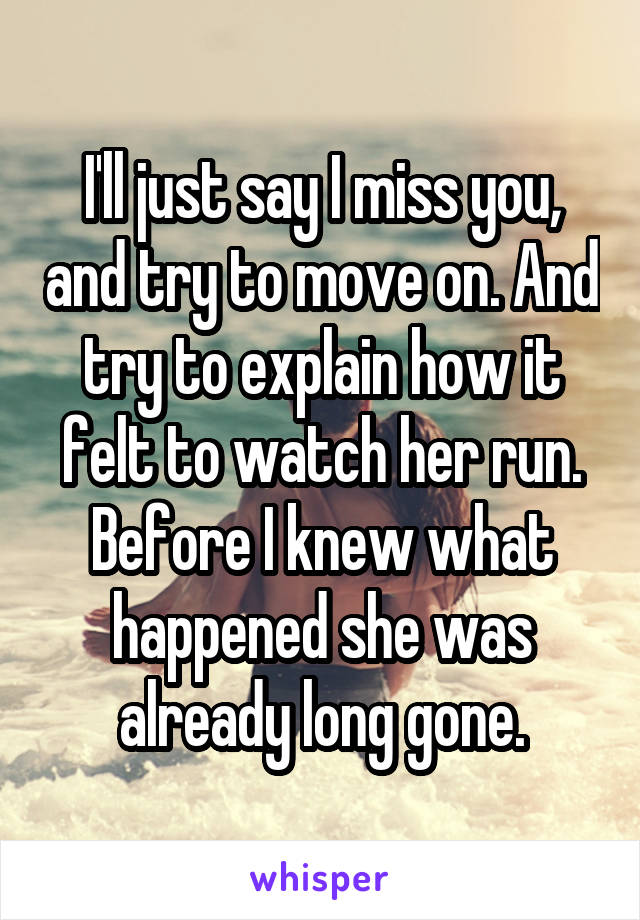 I'll just say I miss you, and try to move on. And try to explain how it felt to watch her run. Before I knew what happened she was already long gone.