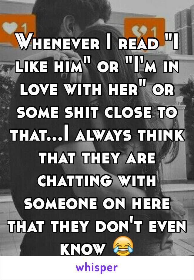 """Whenever I read """"I like him"""" or """"I'm in love with her"""" or some shit close to that...I always think that they are chatting with someone on here that they don't even know 😂"""