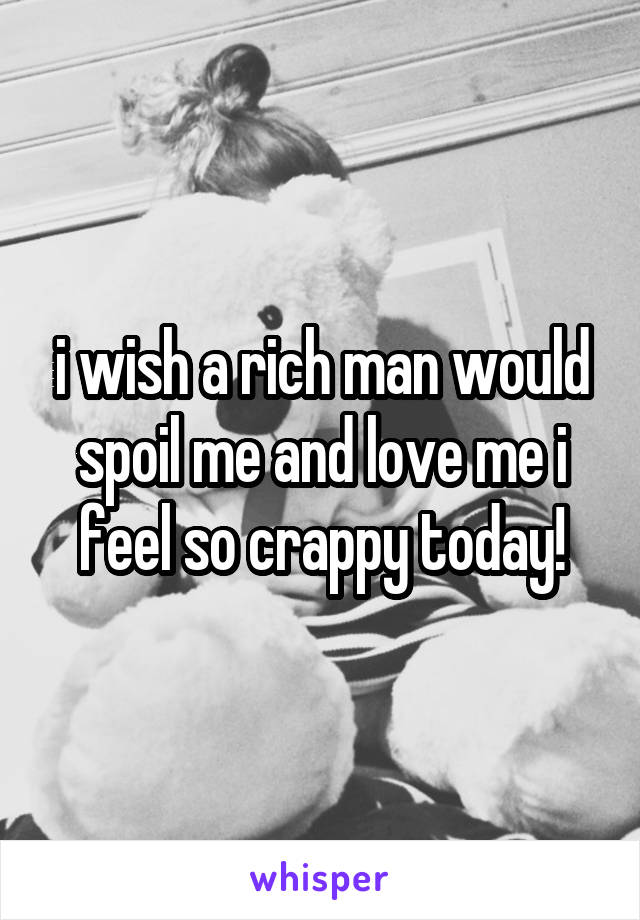 i wish a rich man would spoil me and love me i feel so crappy today!