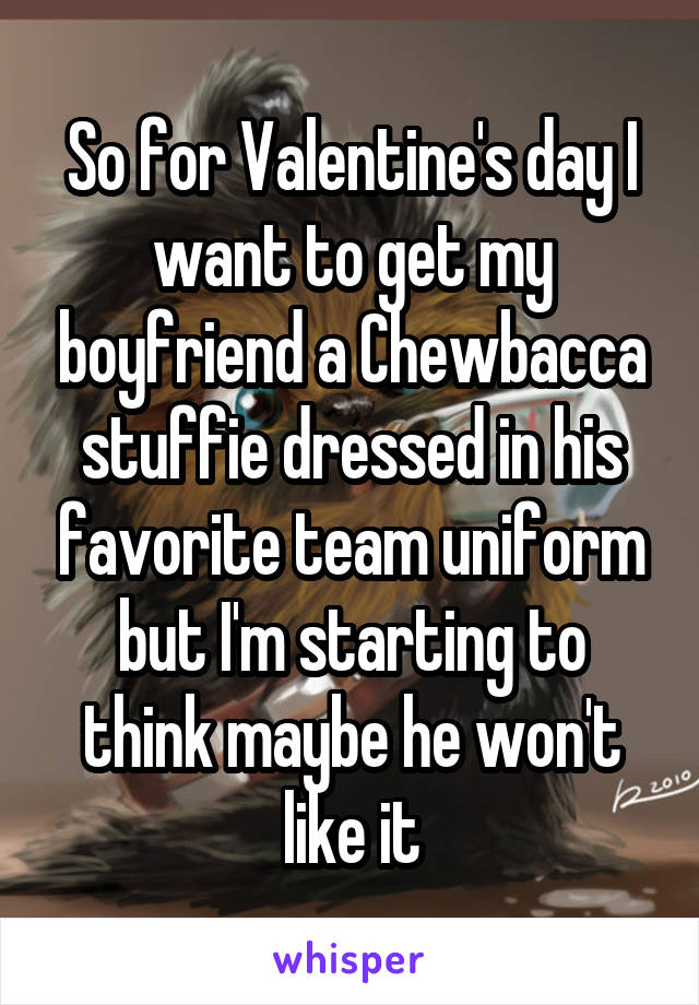 So for Valentine's day I want to get my boyfriend a Chewbacca stuffie dressed in his favorite team uniform but I'm starting to think maybe he won't like it
