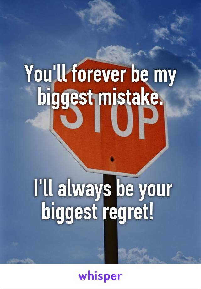 You'll forever be my biggest mistake.     I'll always be your biggest regret!