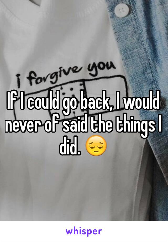 If I could go back, I would never of said the things I did. 😔