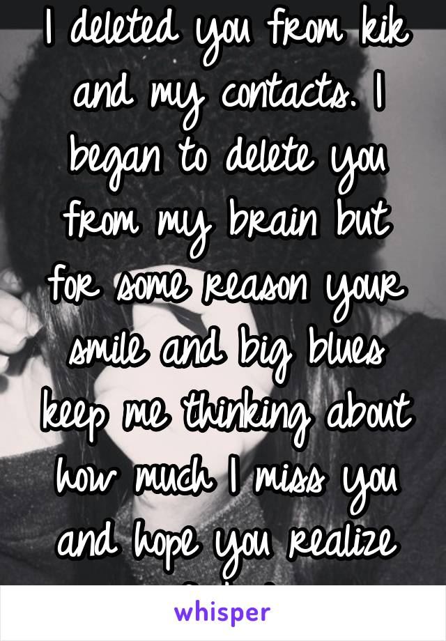 I deleted you from kik and my contacts. I began to delete you from my brain but for some reason your smile and big blues keep me thinking about how much I miss you and hope you realize you fucked up