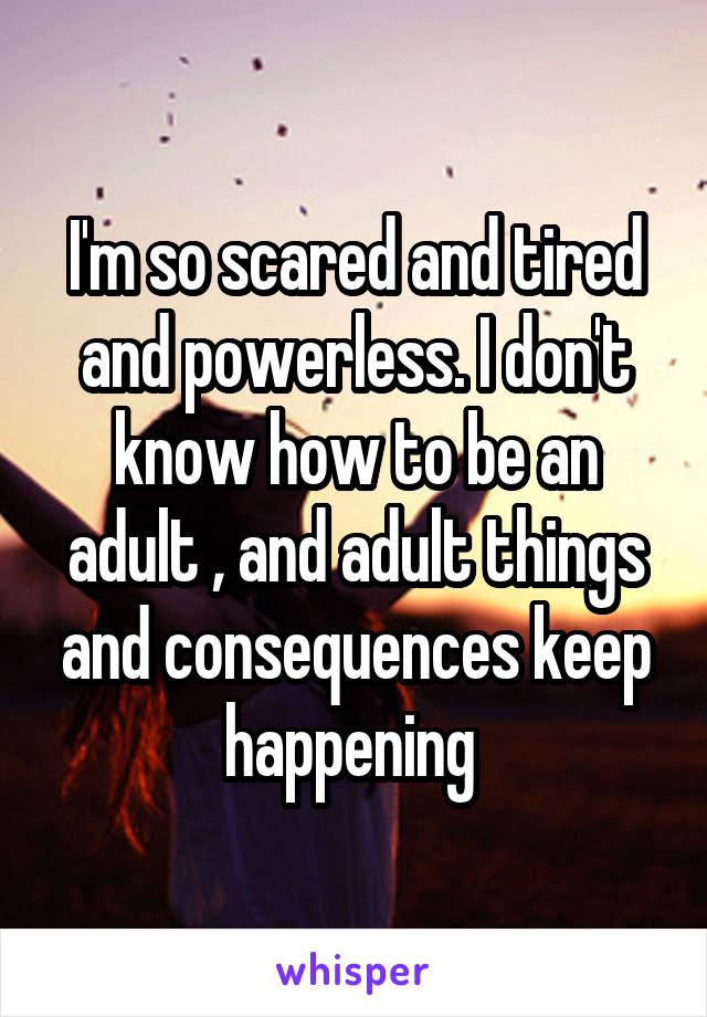 I'm so scared and tired and powerless. I don't know how to be an adult , and adult things and consequences keep happening