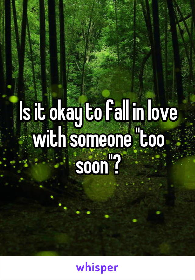 """Is it okay to fall in love with someone """"too soon""""?"""