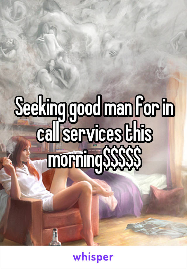 Seeking good man for in call services this morning$$$$$