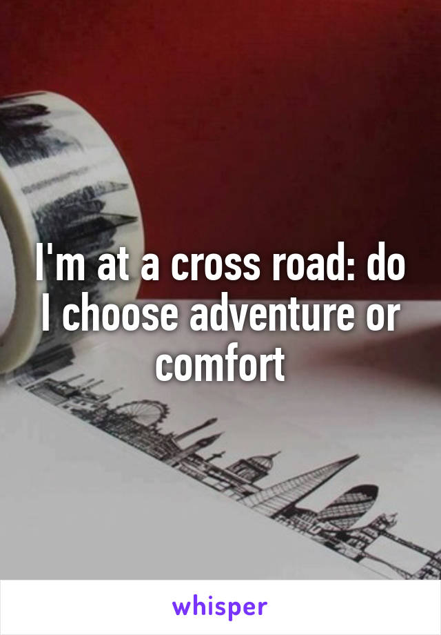 I'm at a cross road: do I choose adventure or comfort