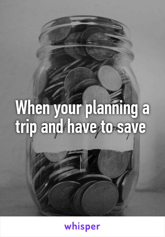 When your planning a trip and have to save