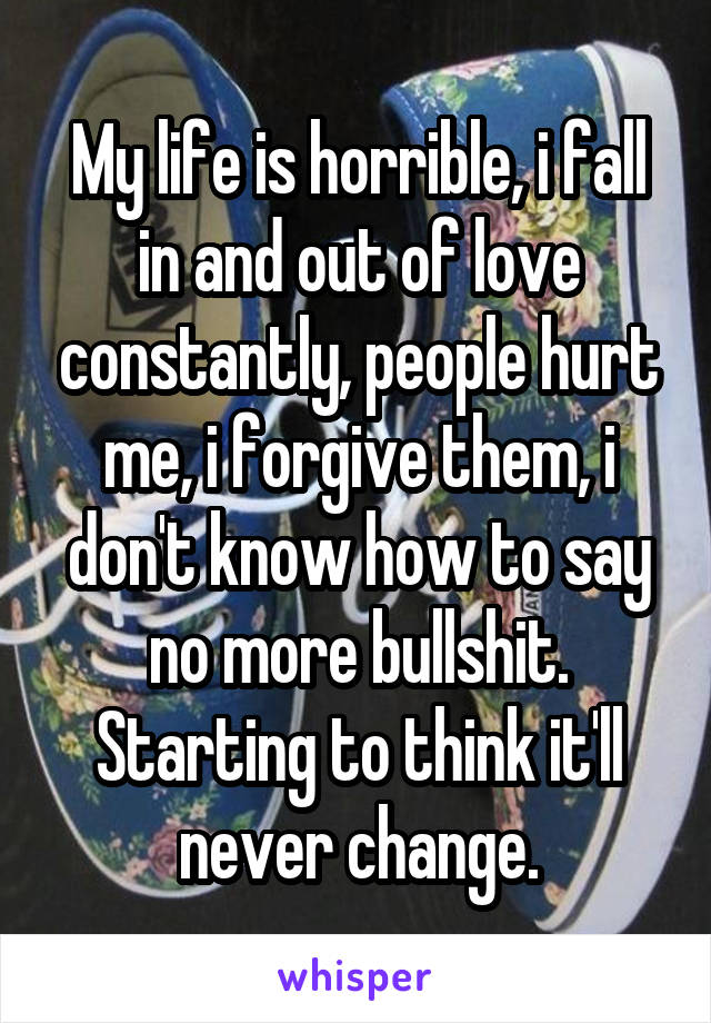 My life is horrible, i fall in and out of love constantly, people hurt me, i forgive them, i don't know how to say no more bullshit. Starting to think it'll never change.