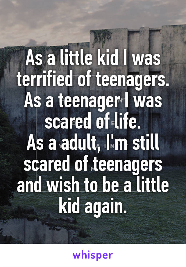 As a little kid I was terrified of teenagers. As a teenager I was scared of life. As a adult, I'm still scared of teenagers and wish to be a little kid again.
