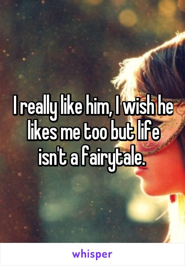 I really like him, I wish he likes me too but life isn't a fairytale.