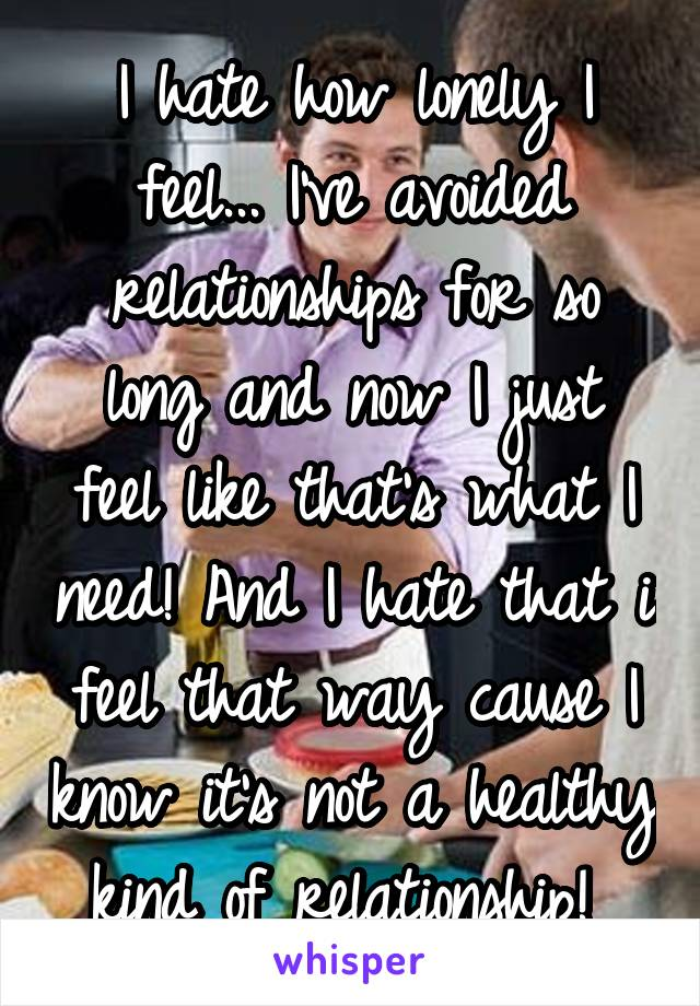 I hate how lonely I feel... I've avoided relationships for so long and now I just feel like that's what I need! And I hate that i feel that way cause I know it's not a healthy kind of relationship!