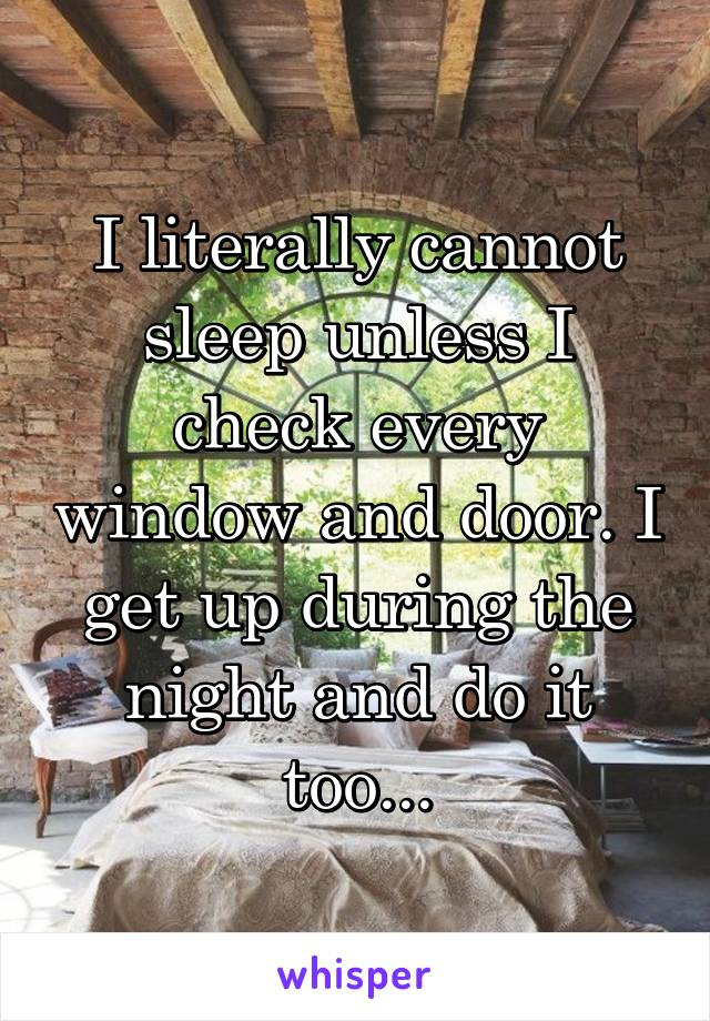 I literally cannot sleep unless I check every window and door. I get up during the night and do it too...