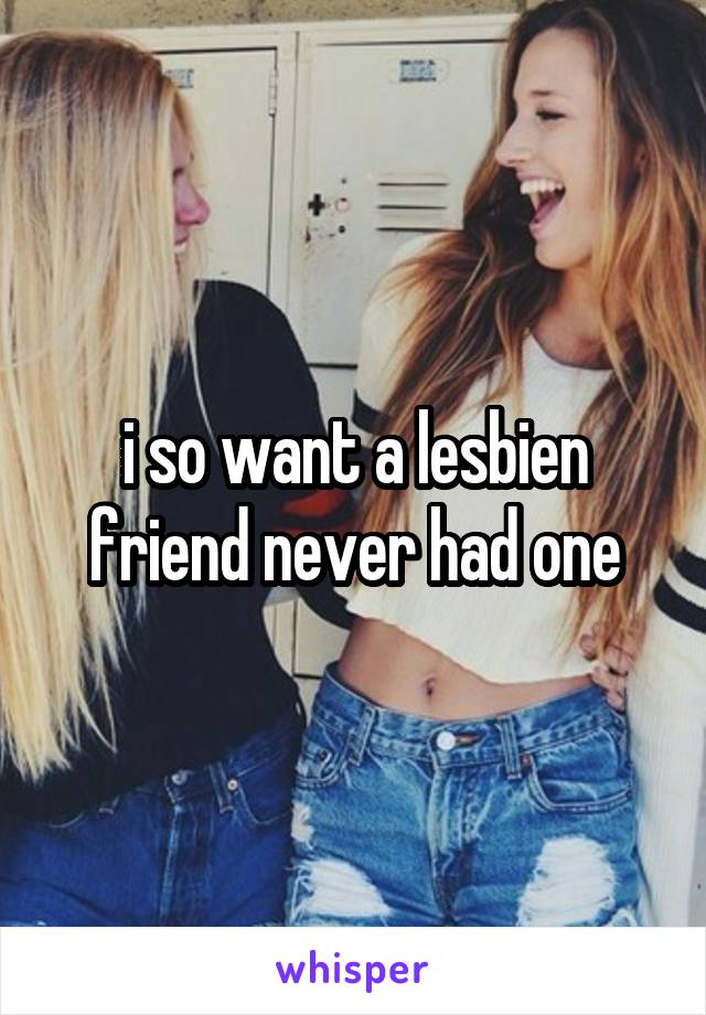 i so want a lesbien friend never had one