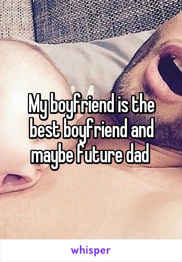 My boyfriend is the best boyfriend and maybe future dad