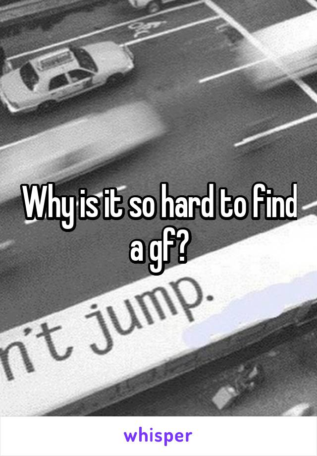 Why is it so hard to find a gf?