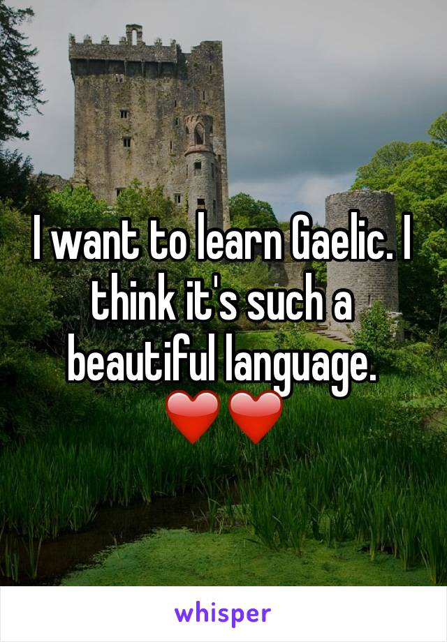 I want to learn Gaelic. I think it's such a beautiful language. ❤️❤️