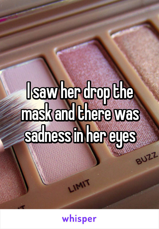 I saw her drop the mask and there was sadness in her eyes