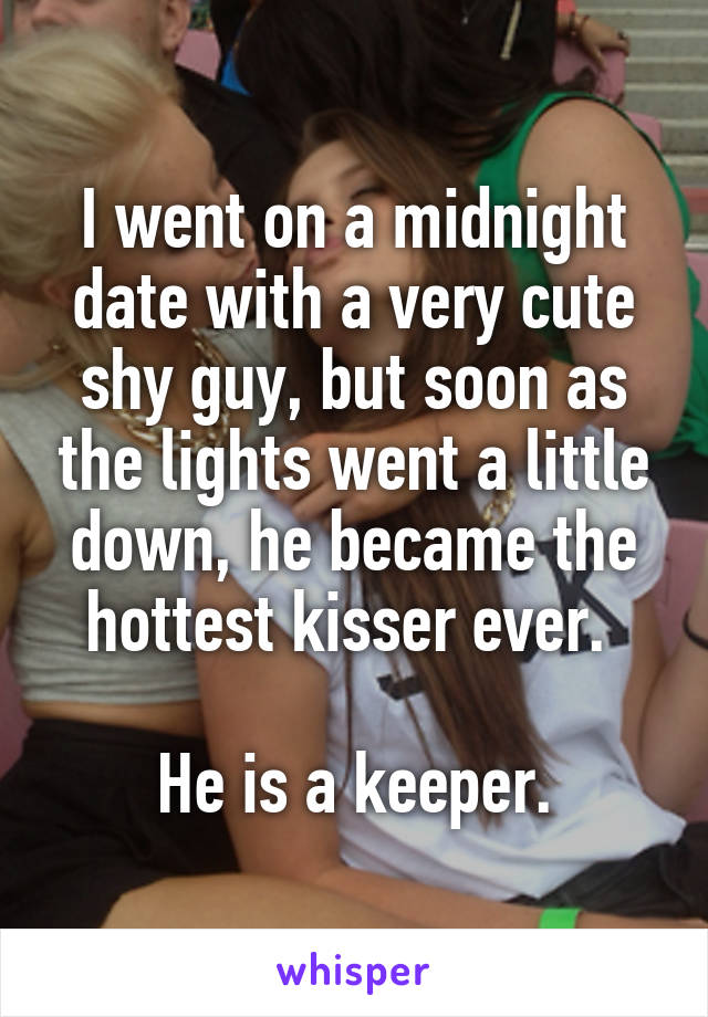 I went on a midnight date with a very cute shy guy, but soon as the lights went a little down, he became the hottest kisser ever.   He is a keeper.