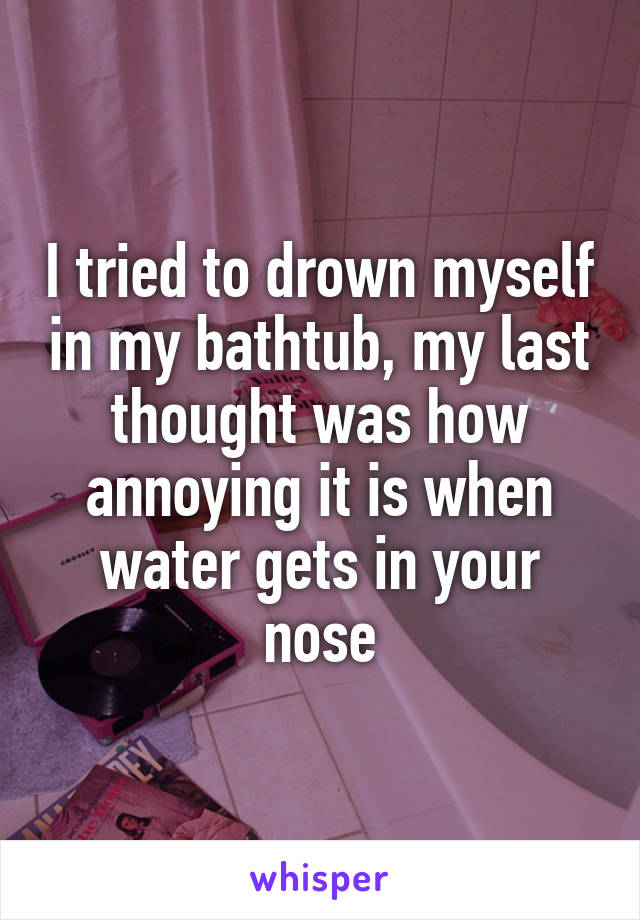 I tried to drown myself in my bathtub, my last thought was how annoying it is when water gets in your nose