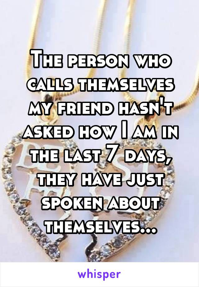 The person who calls themselves my friend hasn't asked how I am in the last 7 days, they have just spoken about themselves...