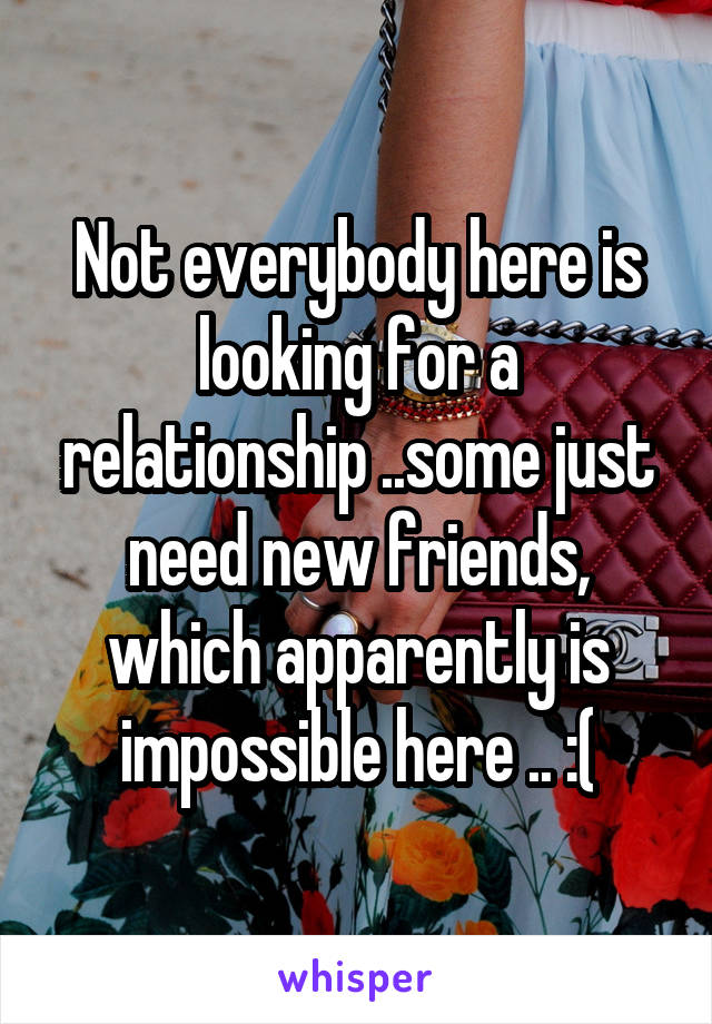 Not everybody here is looking for a relationship ..some just need new friends, which apparently is impossible here .. :(