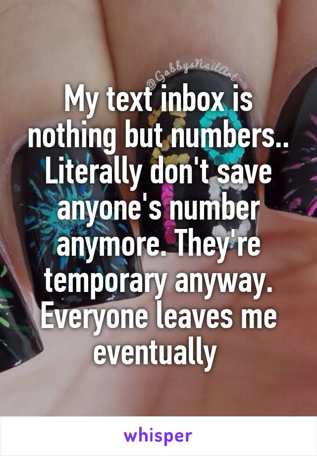 My text inbox is nothing but numbers.. Literally don't save anyone's number anymore. They're temporary anyway. Everyone leaves me eventually