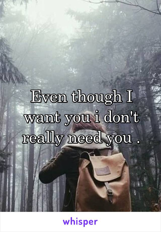 Even though I want you i don't really need you .