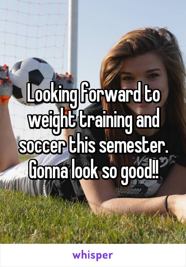 Looking forward to weight training and soccer this semester. Gonna look so good!!